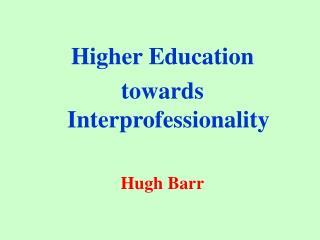 Higher Education  towards Interprofessionality Hugh Barr