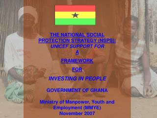 THE NATIONAL SOCIAL  PROTECTION STRATEGY NSPS: UNICEF SUPPORT FOR A  FRAMEWORK  FOR INVESTING IN PEOPLE  GOVERNMENT OF G