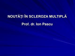 NOU T??I �N SCLEROZA MULTIPL? Prof. dr. Ion Pascu