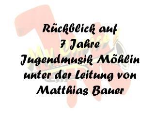 Rückblick auf  7 Jahre  Jugendmusik Möhlin unter der Leitung von Matthias Bauer