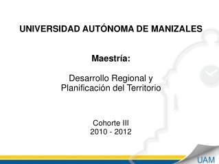 UNIVERSIDAD AUTÓNOMA DE MANIZALES  Maestría:  Desarrollo Regional y  Planificación del Territorio