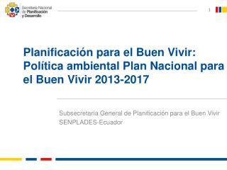 Planificación para el Buen Vivir: Política ambiental Plan Nacional para el Buen Vivir 2013-2017