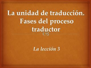 La  unidad de traducción. Fases del proceso traductor
