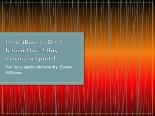 Intro:  iBuenos  Dias!  Ultima Hora  ! Hoy  notcias  in sports!