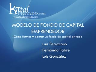 MODELO DE FONDO DE CAPITAL EMPRENDEDOR Cómo formar y operar un fondo de capital privado