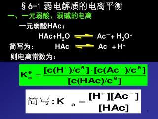 §6-1 弱电解质的电离平衡 一、一元弱酸、弱碱的电离          一元弱酸 HAc : HAc+H 2 O              Ac - + H 3 O +
