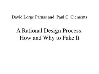David Lorge Parnas and  Paul C. Clements A Rational Design Process: How and Why to Fake It