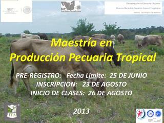 Maestría en  Producción Pecuaria Tropical PRE-REGISTRO:   Fecha Limite:  25 DE JUNIO