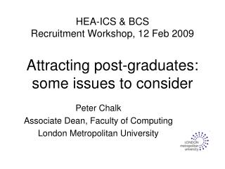 HEA-ICS & BCS Recruitment Workshop, 12 Feb 2009 Attracting post-graduates: some issues to consider