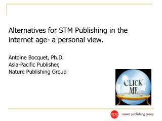 Alternatives for STM Publishing in the internet age- a personal view. Antoine Bocquet, Ph.D.