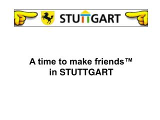 A time to make friends™  in STUTTGART