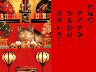 祝福您:     新年快樂!     恭喜發財!  萬事如意!