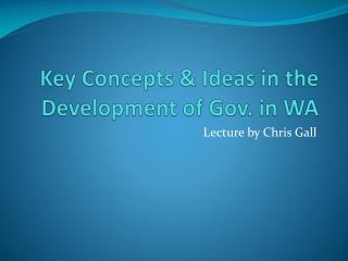 Key Concepts & Ideas in the Development of Gov. in WA