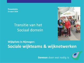 Presentatie 3 maart 2014 Wijkpilots in Nijmegen: Sociale wijkteams & wijknetwerken