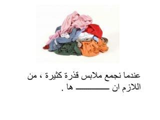 عندما نجمع ملابس قذرة كثيرة ، من اللازم ان ــــــــــــــــ ها .