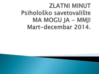 ZLATNI MINUT Psihološko savetovalište MA MOGU JA - MMJ! Mart- decembar  2014.
