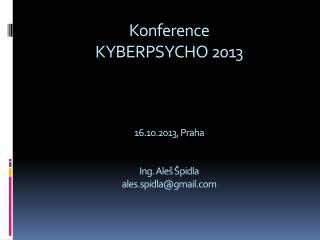 Konference KYBERPSYCHO 2013 16.10.2013 , Praha Ing . Aleš Špidla ales.spidla@gmail