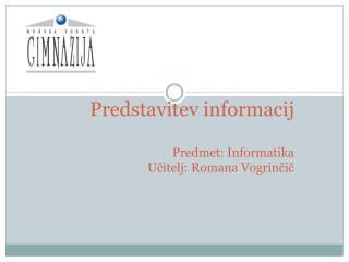 Predstavitev informacij Predmet: Informatika Učitelj: Romana Vogrinčič