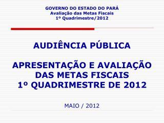 GOVERNO DO ESTADO DO PARÁ Avaliação das Metas Fiscais 1º Quadrimestre/2012