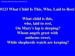 #123 What Child Is This, Who, Laid to Rest? What child is this,  who, laid to rest,