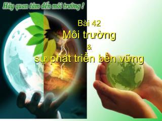 Bài 42 Môi trường & sự phát triển bền vững