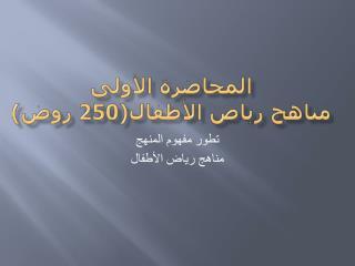 المحاضرة الأولى مناهج رياض الأطفال(250 روض)