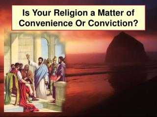 Is Your Religion a Matter of Convenience Or Conviction