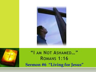 """I am Not Ashamed…""  Romans 1:16"