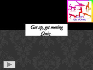 Get up,  get moving Quiz  .