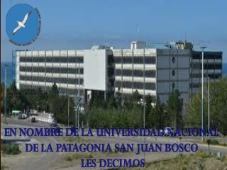 EN NOMBRE DE LA UNIVERSIDAD NACIONAL  DE LA PATAGONIA SAN JUAN BOSCO  LES DECIMOS