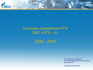 Система управления ИТ в ОАО «ОГК – 6» 2006 – 2009
