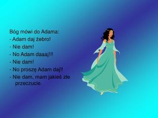 Bóg mówi do Adama: - Adam daj żebro! - Nie dam! - No Adam daaaj!!! - Nie dam!