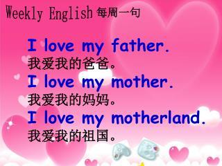 I love my father. 我爱我的爸爸。 I love my mother. 我爱我的妈妈。 I love my motherland. 我爱我的祖国。