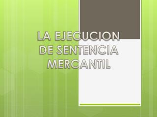 LA EJECUCION DE  SENTENCIA MERCANTIL