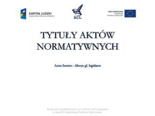 TYTUŁY AKTÓW  NORMATYWNYCH Anna Szreter – Morys gł. legislator