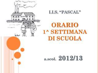 "I.I.S.  ""PASCAL"" ORARIO 1^ SETTIMANA DI  SCUOLA"