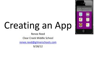 Creating an App Renee Reed Clear Creek Middle School renee.reed@gilmerschools 9/28/12