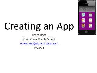 Creating an App Renee Reed Clear Creek Middle School renee.reed@gilmerschools 9/28/12