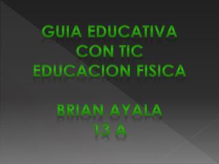 GUIA EDUCATIVA CON TIC EDUCACION FISICA BRIAN AYALA  13 A