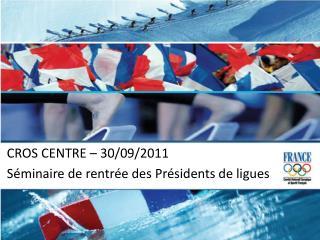 CROS CENTRE – 30/09/2011 Séminaire de rentrée des Présidents de ligues
