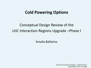 Cold Powering Options Conceptual Design Review of the LHC Interaction Regions Upgrade –Phase I