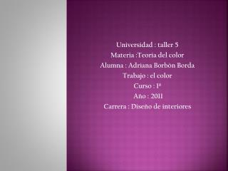 Universidad : taller 5 Materia :Teoría del color  Alumna : Adriana Borbón Borda