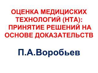 ОЦЕНКА МЕДИЦИСКИХ ТЕХНОЛОГИЙ ( HTA) :  ПРИНЯТИЕ РЕШЕНИЙ НА ОСНОВЕ ДОКАЗАТЕЛЬСТВ П.А.Воробьев