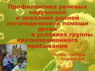 Учитель – логопед   Кафеева Д.М .