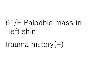 61/F Palpable mass in left shin,  trauma history(-)