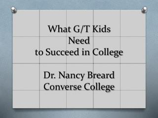 What G/T Kids  Need to Succeed in College Dr. Nancy Breard Converse College
