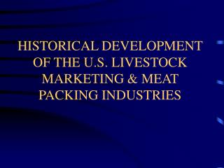 HISTORICAL DEVELOPMENT OF THE U.S. LIVESTOCK MARKETING & MEAT PACKING INDUSTRIES