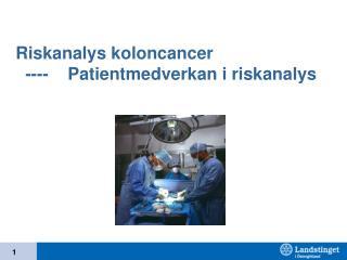 Riskanalys koloncancer   ----    Patientmedverkan i riskanalys