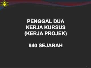 PENGGAL DUA KERJA KURSUS                         (KERJA PROJEK) 940 SEJARAH