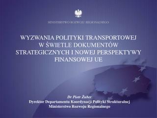 Dr Piotr Żuber Dyrektor Departamentu Koordynacji Polityki Strukturalnej